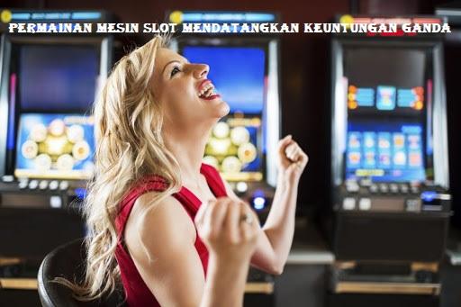 Permainan Mesin Slot Mendatangkan Keuntungan Ganda